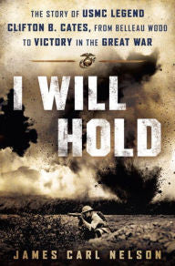 I Will Hold: The Story of USMC Legend Clifton B. Cates, from Belleau Wood to Victory in the Great War [Nelson]