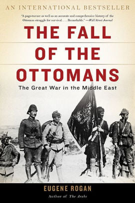 The Fall of the Ottomans: The Great War in the Middle East [Rogan]