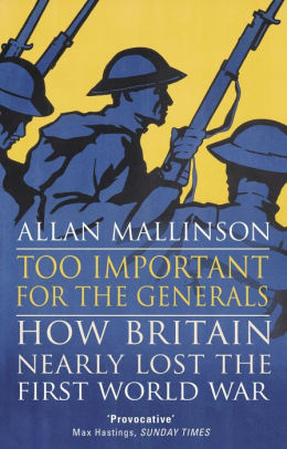 Too Important for the Generals: Losing & Winning the First World War [Mallinson]