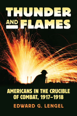Thunder and Flames: Americans in the Crucible of Combat, 1917-1918 [Lengel]