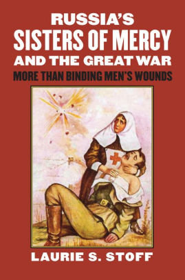 Russia's Sisters of Mercy and the Great War: More Than Binding Men's Wounds [Stoff]