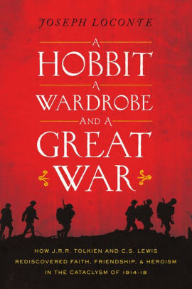 A Hobbit, a Wardrobe, and a Great War: How J.R.R. Tolkien and C.S. Lewis Rediscovered Faith, Friendship, and Heroism in the Cataclysm of 1914-1918 [Loconte]