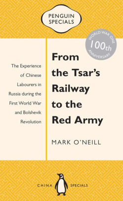 From the Tsar's Railway to the Red Army: The Experience of Chinese Labourers in Russia during the First World War and Bolshevik Revolution [O'Neill]