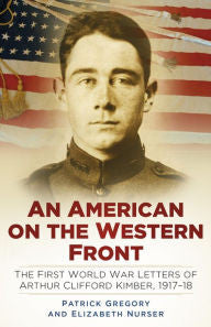 An American on the Western Front: The First World War Letters of Arthur Clifford Kimber, 1917-18 [Gregory]