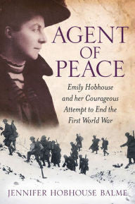 Agent of Peace: Emily Hobhouse and Her Courageous Attempt to End the First World War [Balme]