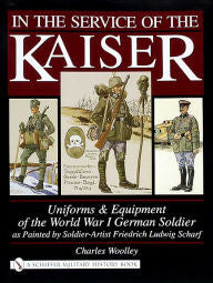 In the Service of the Kaiser: Uniforms and Equipment of the World War I German Soldier [Woolley]