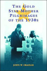 Gold Star Mother Pilgrimages of the 1930s: Overseas Grave Visitations by Mothers and Widows of Fallen U.S. World War I Soldiers [Graham]