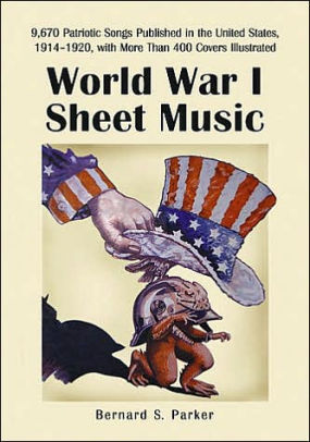 World War I Sheet Music: 9,670 Patriotic Songs Published in the United States, 1914-1920, with More Than 600 Covers Illustrated