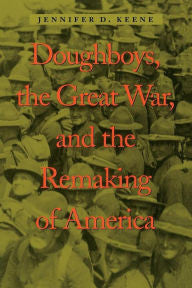 Doughboys, the Great War, and the Remaking of America [Keene]