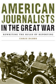 American Journalists in the Great War: Rewriting the Rules of Reporting [Dubbs]