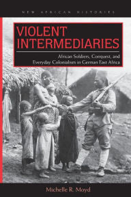 Violent Intermediaries: African Soldiers, Conquest, and Everyday Colonialism in German East Africa [Moyd]