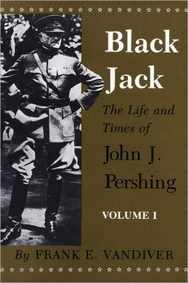 Black Jack: The Life and Times of John J. Pershing (Vol. 1 & 2)