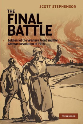 The Final Battle: Soldiers of the Western Front and the German Revolution of 1918 [Stephenson]