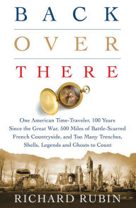 Back Over There: One American Time-Traveler, 100 Years Since the Great War, 500 Miles of Battle-Scarred French Countryside, and Too Many Trenches, Shells, Legends and Ghosts to Count [Rubin]