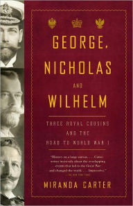 George, Nicholas and Wilhelm: Three Royal Cousins and the Road to World War I [Carter]