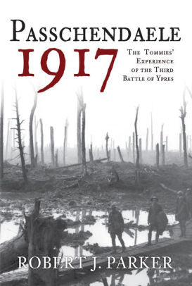 Passchendaele 1917: The Tommies Experience of the Third Battle of Ypres [Parker]