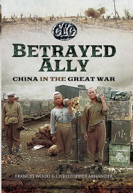 Betrayed Ally: China in the Great War [Wood]