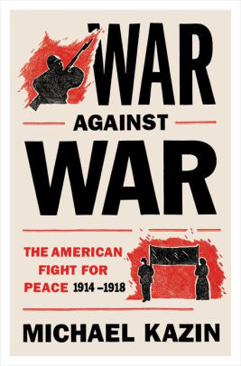 War Against War: The American Fight for Peace, 1914-1918 [Kazin]