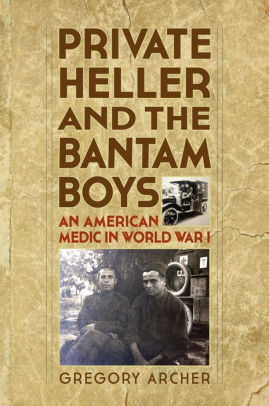 Private Heller and the Bantam Boys: An American Medic in World War I [Archer]