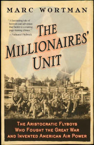 The Millionaires' Unit: The Aristocratic Flyboys Who Fought the Great War and Invented American Air Power [Wortman]