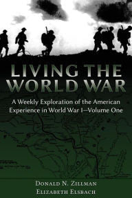 Living the World War: A Weekly Exploration of the American Experience in World War I-Volume One