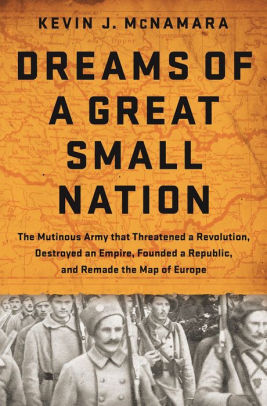 Dreams of a Great Small Nation: The Mutinous Army that Threatened a Revolution, Destroyed an Empire, Founded a Republic, and Remade the Map of Europe [McNamara]