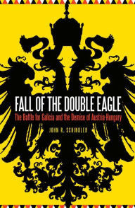 Fall of the Double Eagle: The Battle for Galicia and the Demise of Austria-Hungary [Schindler]