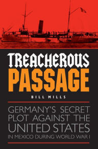 Treacherous Passage: Germany's Secret Plot against the United States in Mexico during World War I [Mills]