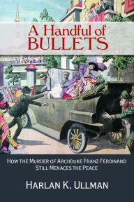 A Handful of Bullets: How the Murder of Archduke Franz Ferdinand Still Menaces the Peace [Ullman]