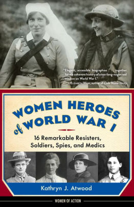 Women Heroes of World War I: 16 Remarkable Resisters, Soldiers, Spies, and Medics [Atwood]