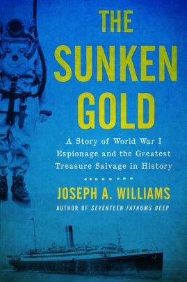 The Sunken Gold: A Story of World War I Espionage and the Greatest Treasure Salvage in History [Williams]