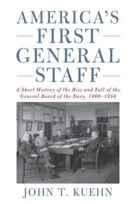 America's First General Staff: A Short History of the Rise and Fall of the General Board of the U.S. Navy, 1900-1950 [Kuehn]