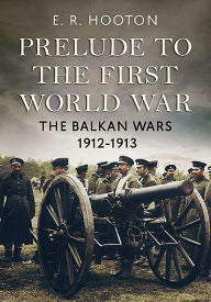 Prelude to the First World War: The Balkan Wars 1912-1913 [Hooton]