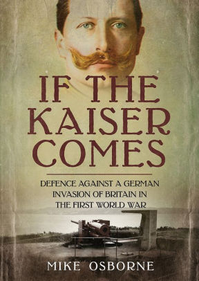 If the Kaiser Comes: Defence Against a German Invasion of Britain in the First World War [Osborne]