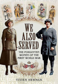 We Also Served: The Forgotten Women of the First World War [Newman]