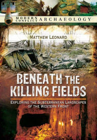 Beneath the Killing Fields: Exploring the Subterranean Landscapes of the Western Front [Leonard]