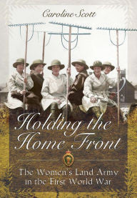 Holding the Home Front: The Women's Land Army in The First World War [Scott]