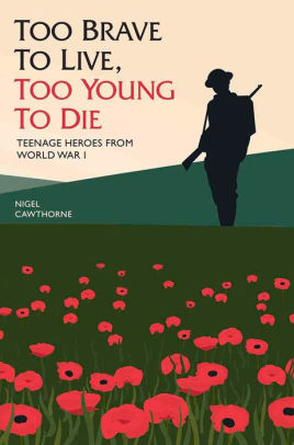 Too Brave to Live, too Young to Die: Teenage Heroes from WWI [Cawthorne]