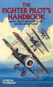 Fighter Pilot's Handbook: Magic, Death and Glory in the Golden Age of Flight [Thorburn]