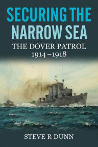 Securing the Narrow Sea: The Dover Patrol 1914-1918 [Dunn]