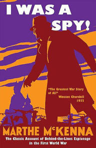 I Was a Spy!: The Classic Account of Behind-the-Lines Espionage in the First World War [McKenna]