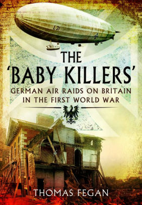 The Baby Killers: German Air Raids on Britain in the First World War [Fegan]