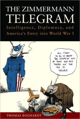 The Zimmermann Telegram: Intelligence, Diplomacy, and America's Entry into World War I [Boghardt]