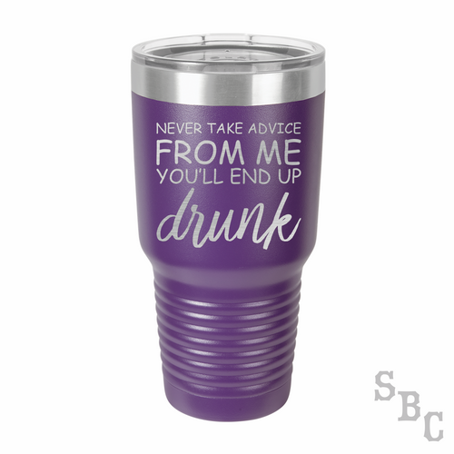 Never Take Advice From Me You'll End Up Drunk Laser Etched Tumbler