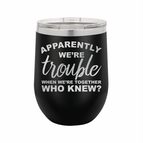 Apparently We're Trouble When We Are Together Stainless Steel Insulated 12 oz Wine Cup - Small Batch Customs