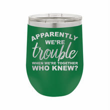 Apparently We're Trouble When We Are Together Stainless Steel Insulated 12 oz Wine Cup