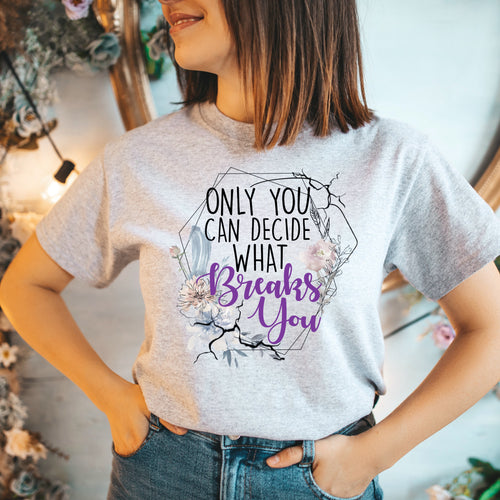 Only You Can Decide What Breaks You T-Shirt