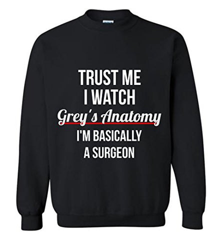 Trust Me I Watch Grey's Anatomy I'm basically a surgeon Sweatshirt