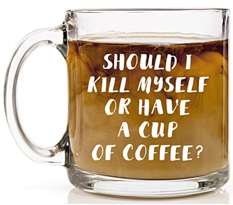 Shop4Ever Should I Kill Myself or Have a Cup of Coffee Novelty Glass Coffee Mug Tea Cup Gift ~ Funny ~ (13 oz., Clear)