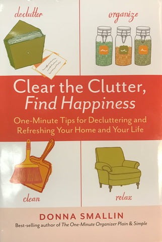 Clear The Clutter, Find Happiness: One-Minute Tips for Decluttering And Refreshing Your Home And Life